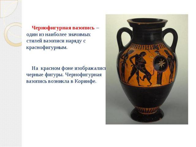 Чернофигурная вазопись – один из наиболее значимых стилей вазописи наряду с краснофигурным. Чернофигурная вазопись – один из наиболее значимых стилей вазописи наряду с краснофигурным. На красном фоне изображались черные фигуры. Чернофигурная вазопис…