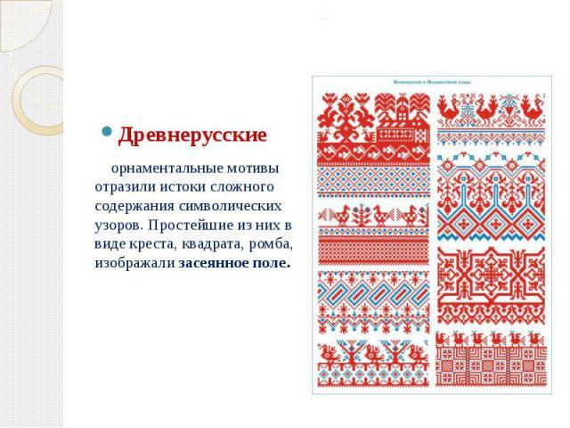 Русский народный орнамент Древнерусские орнаментальные мотивы отразили истоки сложного содержания символических узоров. Простейшие из них в виде креста, квадрата, ромба, изображализасеянное поле.