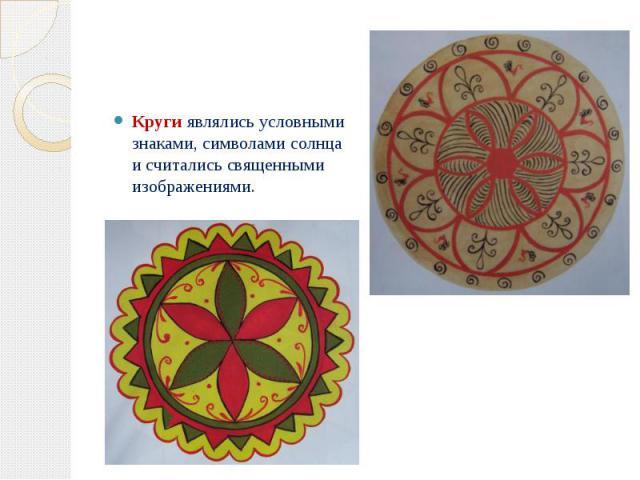 Кругиявлялись условными знаками, символами солнца и считались священными изображениями. Кругиявлялись условными знаками, символами солнца и считались священными изображениями.