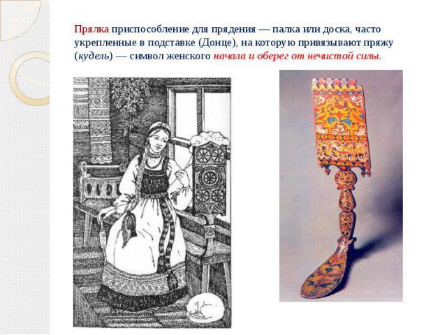 Прялкаприспособление для прядения — палка или доска, часто укрепленные в подставке (Донце), на которую привязывают пряжу (кудель) — символ женскогоначала и оберег от нечистой силы.