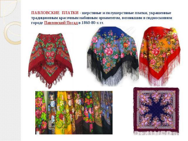 ПАВЛОВСКИЕ ПЛАТКИ - шерстяные и полушерстяные платки, украшенные традиционным красочным набивным орнаментом, возникшим в подмосковном городеПавловский Посадв 1860-80-х гг.