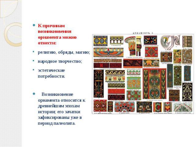 К причинам возникновения орнамента можно отнести: К причинам возникновения орнамента можно отнести: религию, обряды, магию; народное творчество; эстетические потребности. Возникновение орнамента относится к древнейшим эпохам истории; его зачатки заф…
