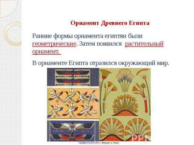 Орнамент Древнего Египта Ранние формы орнамента египтян были геометрические. Затем появился растительный орнамент. В орнаменте Египта отразился окружающий мир.