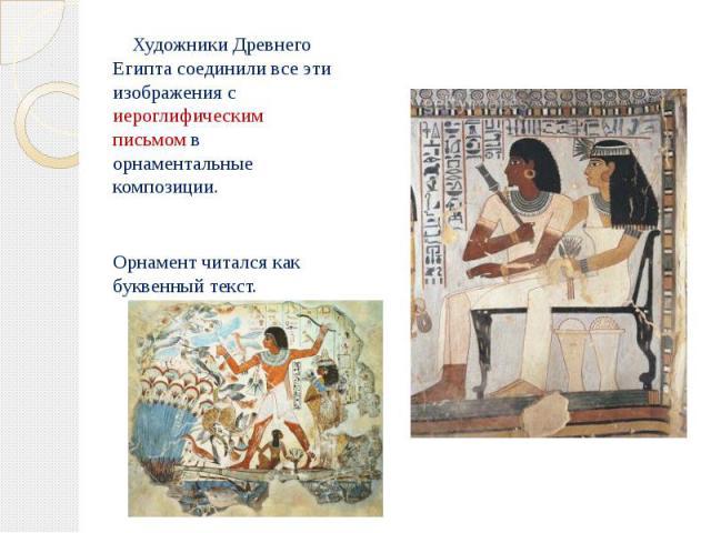 Художники Древнего Египта соединили все эти изображения с иероглифическим письмом в орнаментальные композиции. Художники Древнего Египта соединили все эти изображения с иероглифическим письмом в орнаментальные композиции. Орнамент читался как буквен…