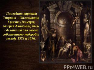 Последняя картина Тициана – Оплакивание Христа (Венеция, галерея Академии) была