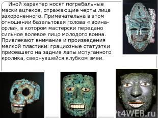 Иной характер носят погребальные маски ацтеков, отражающие черты лица захороненн