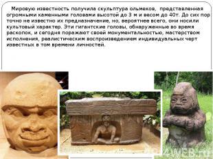Мировую известность получила скульптура ольмеков, представленная огромными камен