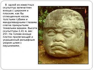 В одной из известных скульптур запечатлен юноша с широким и плоским, как бы сплю