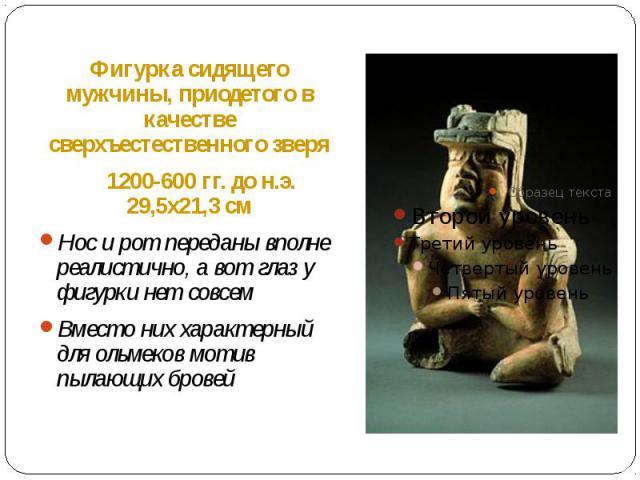 Фигурка сидящего мужчины, приодетого в качестве сверхъестественного зверя Фигурка сидящего мужчины, приодетого в качестве сверхъестественного зверя 1200-600 гг. до н.э. 29,5х21,3 см Нос и рот переданы вполне реалистично, а вот глаз у фигурки нет сов…