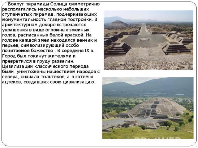 Вокруг пирамиды Солнца симметрично располагались несколько небольших ступенчатых пирамид, подчеркивающих монументальность главной постройки. В архитектурном декоре встречаются украшения в виде огромных змеиных голов, расписанных белой краской. На го…