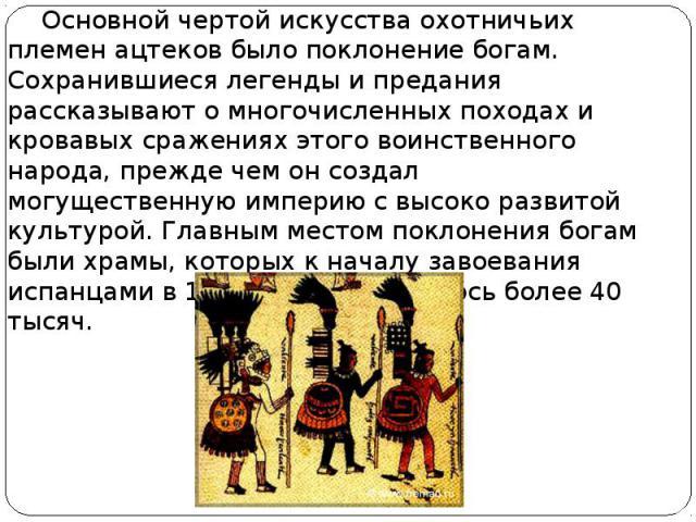 Основной чертой искусства охотничьих племен ацтеков было поклонение богам. Сохранившиеся легенды и предания рассказывают о многочисленных походах и кровавых сражениях этого воинственного народа, прежде чем он создал могущественную империю с высоко р…
