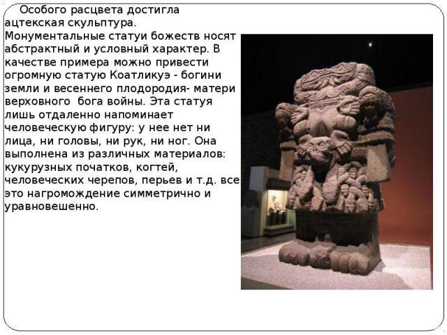Особого расцвета достигла ацтекская скульптура. Монументальные статуи божеств носят абстрактный и условный характер. В качестве примера можно привести огромную статую Коатликуэ - богини земли и весеннего плодородия- матери верховного бога войны. Эта…