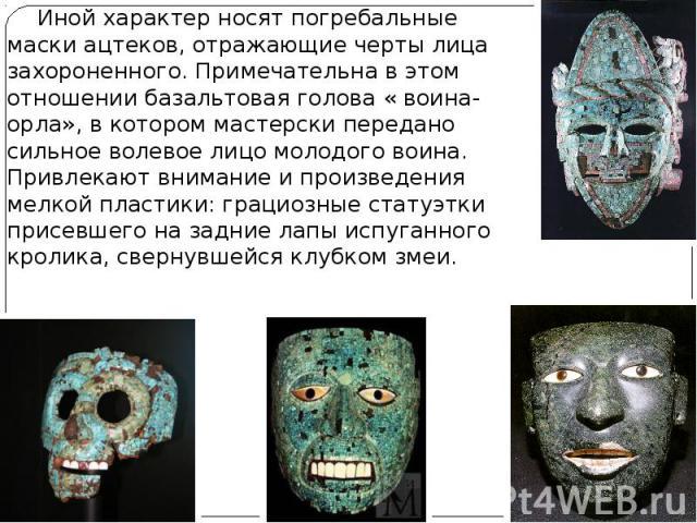 Иной характер носят погребальные маски ацтеков, отражающие черты лица захороненного. Примечательна в этом отношении базальтовая голова « воина-орла», в котором мастерски передано сильное волевое лицо молодого воина. Привлекают внимание и произведени…