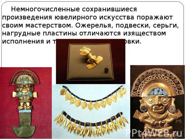 Немногочисленные сохранившиеся произведения ювелирного искусства поражают своим мастерством. Ожерелья, подвески, серьги, нагрудные пластины отличаются изяществом исполнения и точностью моделировки. Немногочисленные сохранившиеся произведения ювелирн…