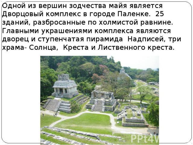 Одной из вершин зодчества майя является Дворцовый комплекс в городе Паленке. 25 зданий, разбросанные по холмистой равнине. Главными украшениями комплекса являются дворец и ступенчатая пирамида Надписей, три храма- Солнца, Креста и Лиственного креста…
