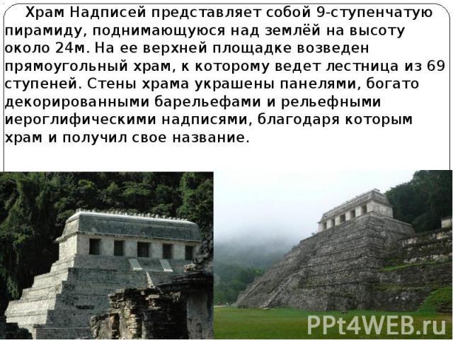 Храм Надписей представляет собой 9-ступенчатую пирамиду, поднимающуюся над землёй на высоту около 24м. На ее верхней площадке возведен прямоугольный храм, к которому ведет лестница из 69 ступеней. Стены храма украшены панелями, богато декорированным…