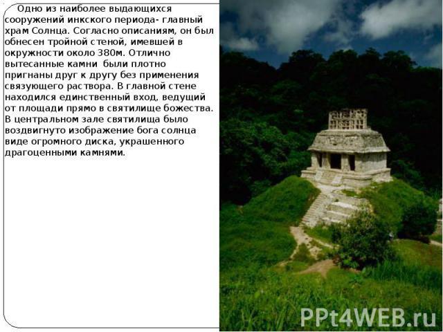 Одно из наиболее выдающихся сооружений инкского периода- главный храм Солнца. Согласно описаниям, он был обнесен тройной стеной, имевшей в окружности около 380м. Отлично вытесанные камни были плотно пригнаны друг к другу без применения связующего ра…