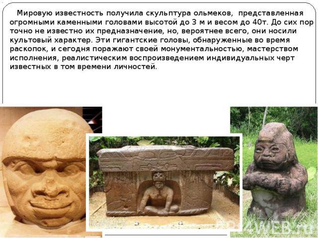 Мировую известность получила скульптура ольмеков, представленная огромными каменными головами высотой до 3 м и весом до 40т. До сих пор точно не известно их предназначение, но, вероятнее всего, они носили культовый характер. Эти гигантские головы, о…