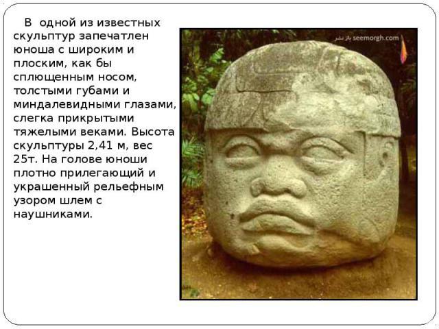 В одной из известных скульптур запечатлен юноша с широким и плоским, как бы сплющенным носом, толстыми губами и миндалевидными глазами, слегка прикрытыми тяжелыми веками. Высота скульптуры 2,41 м, вес 25т. На голове юноши плотно прилегающий и украше…