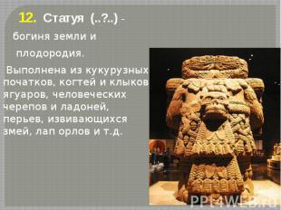 12. Статуя (..?..) - 12. Статуя (..?..) - богиня земли и плодородия. Выполнена и