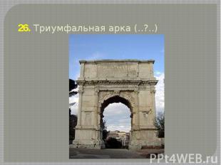 26. Триумфальная арка (..?..)