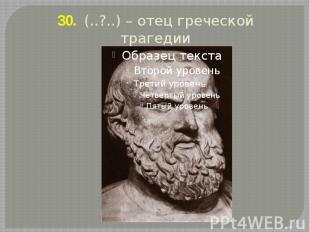 30. (..?..) – отец греческой трагедии .