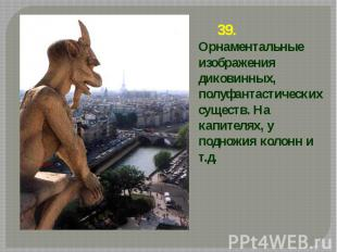 39. Орнаментальные изображения диковинных, полуфантастических существ. На капите