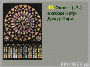 40. Окно – (..?..) в соборе Нотр-Дам де Пари. 40. Окно – (..?..) в соборе Нотр-Д
