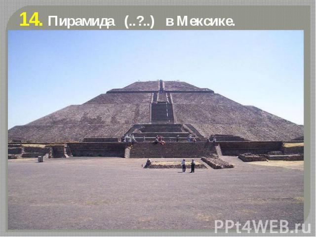 14. Пирамида (..?..) в Мексике.