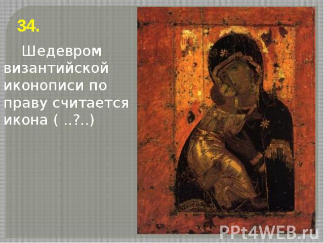 34. 34. Шедевром византийской иконописи по праву считается икона ( ..?..)