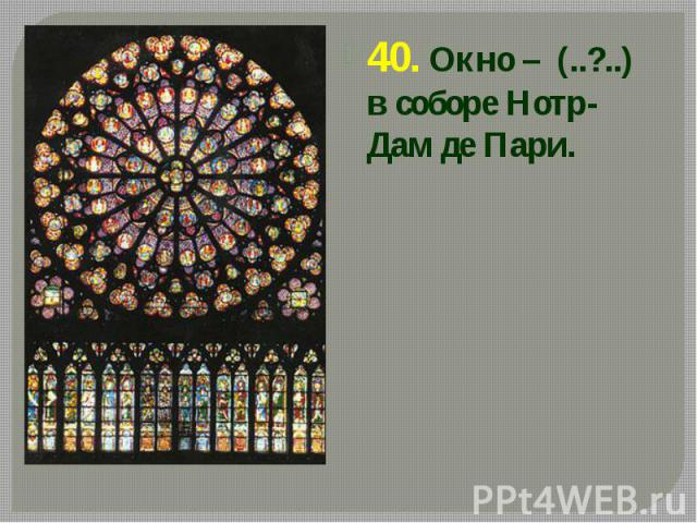 40. Окно – (..?..) в соборе Нотр-Дам де Пари. 40. Окно – (..?..) в соборе Нотр-Дам де Пари.