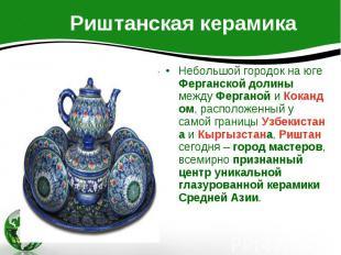 Риштанская керамика Небольшой городок на юге Ферганской долины между Ферганой и
