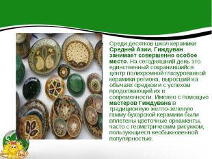 Среди десятков школ керамики Средней Азии, Гиждуван занимает совершенно особое м