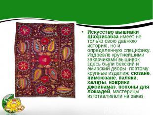 Искусство вышивки Шахрисабза имеет не только свою давнюю историю, но и определен