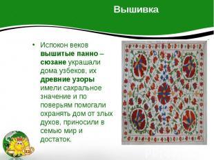 Вышивка Испокон веков вышитые панно – сюзане украшали дома узбеков, их древние у