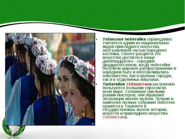 Узбекская тюбетейка справедливо считается одним из национальных видов прикладного искусства, неотъемлемой частью народного костюма. Своего расцвета это искусство достигло в конце девятнадцатого - середине двадцатого веков, когда тюбетейки получили ш…