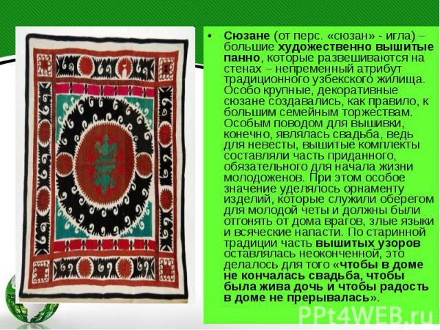 Сюзане (от перс. «сюзан» - игла) – большие художественно вышитые панно, которые развешиваются на стенах – непременный атрибут традиционного узбекского жилища. Особо крупные, декоративные сюзане создавались, как правило, к большим семейным торжествам…