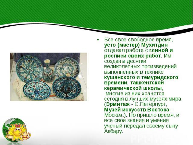 Все свое свободное время, усто (мастер) Мухитдин отдавал работе с глиной и росписи своих работ. Им созданы десятки великолепных произведений выполненных в технике кушанского и темуридского времени, ташкентской керамической школы, многие из них…