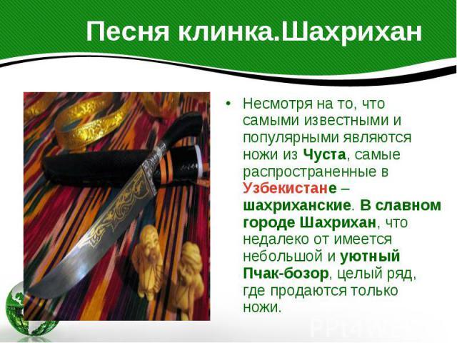Песня клинка.Шахрихан Несмотря на то, что самыми известными и популярными являются ножи из Чуста, самые распространенные в Узбекистане – шахриханские. В славном городе Шахрихан, что недалеко от имеется небольшой и уютный Пчак-бозор, целый ряд, где п…