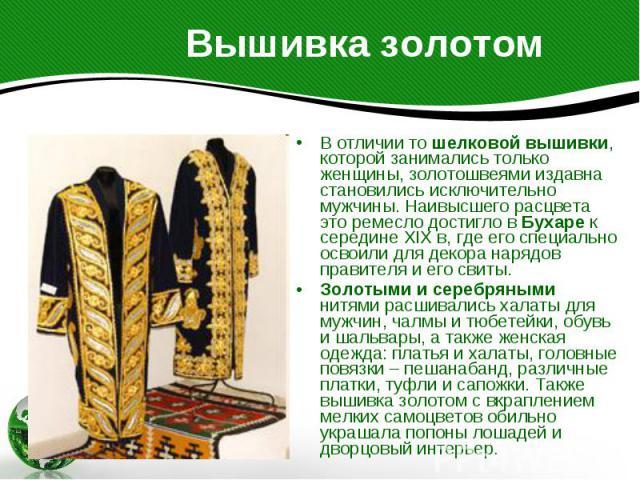 Вышивка золотом В отличии то шелковой вышивки, которой занимались только женщины, золотошвеями издавна становились исключительно мужчины. Наивысшего расцвета это ремесло достигло в Бухаре к середине XIX в, где его специально освоили для декора наряд…