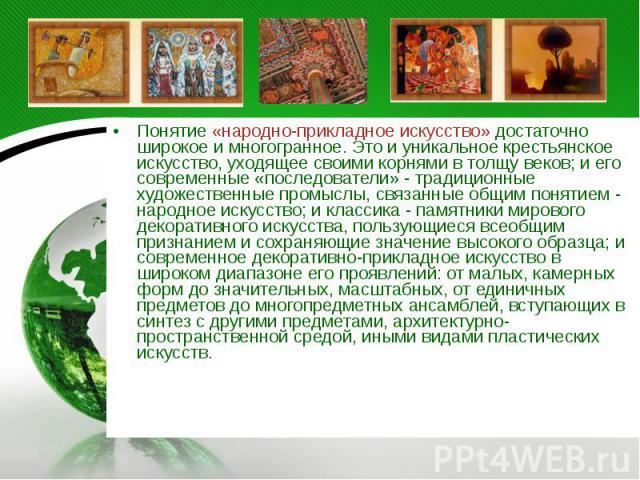 Понятие «народно-прикладное искусство» достаточно широкое и многогранное. Это и уникальное крестьянское искусство, уходящее своими корнями в толщу веков; и его современные «последователи» - традиционные художественные промыслы, связанные общим понят…