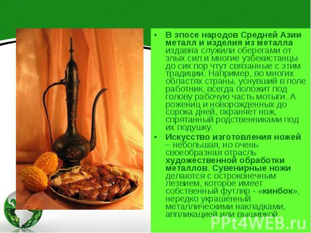 В эпосе народов Средней Азии металл и изделия из металла издавна служили оберегами от злых сил и многие узбекистанцы до сих пор чтут связанные с этим традиции. Например, во многих областях страны, уснувший в поле работник, всегда положит под голову …