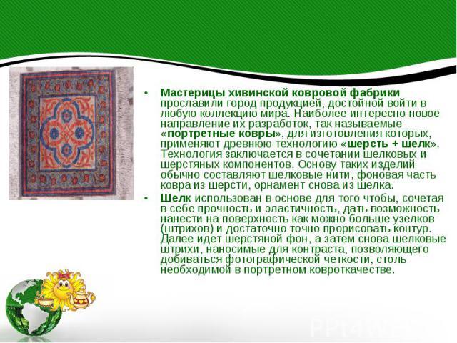 Мастерицы хивинской ковровой фабрики прославили город продукцией, достойной войти в любую коллекцию мира. Наиболее интересно новое направление их разработок, так называемые «портретные ковры», для изготовления которых, применяют древнюю технологию «…