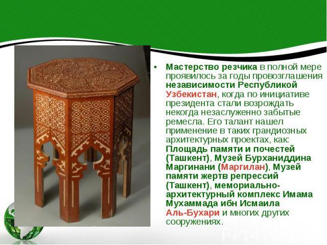 Мастерство резчика в полной мере проявилось за годы провозглашения независимости Республикой Узбекистан, когда по инициативе президента стали возрождать некогда незаслуженно забытые ремесла. Его талант нашел применение в таких грандиозных архитектур…