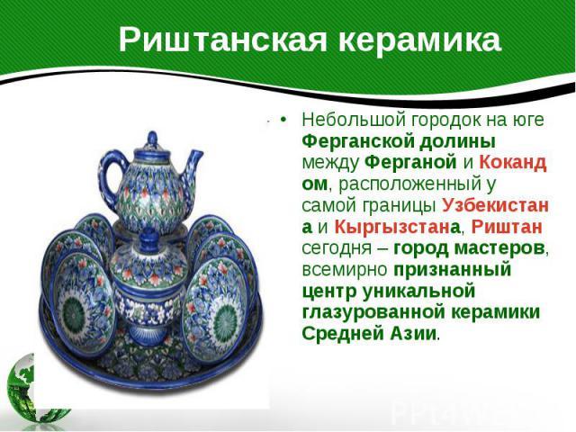 Риштанская керамика Небольшой городок на юге Ферганской долины между Ферганой и Кокандом, расположенный у самой границы Узбекистана и Кыргызстана, Риштан сегодня – город мастеров, всемирно признанный центр уникальной глазурованной керамики Средней Азии.