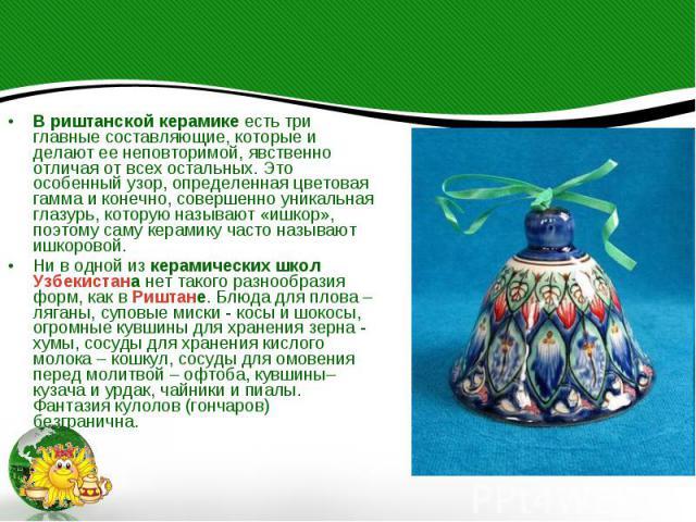 В риштанской керамике есть три главные составляющие, которые и делают ее неповторимой, явственно отличая от всех остальных. Это особенный узор, определенная цветовая гамма и конечно, совершенно уникальная глазурь, которую называют «ишкор», поэтому с…
