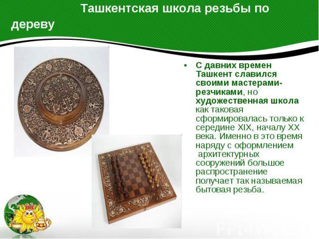 Ташкентская школа резьбы по дереву С давних времен Ташкент славился своими мастерами-резчиками, но художественная школа как таковая сформировалась только к середине XIX, началу XX века. Именно в это время наряду с оформлением архитектурных соо…