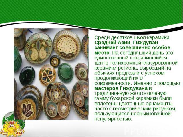 Среди десятков школ керамики Средней Азии, Гиждуван занимает совершенно особое место. На сегодняшний день это единственный сохранившийся центр полихромной глазурованной керамики региона, выросший на обычаях предков и с успехом продолжающий их в совр…