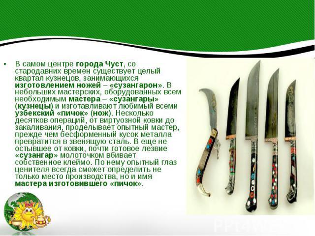 В самом центре города Чуст, со стародавних времен существует целый квартал кузнецов, занимающихся изготовлением ножей – «сузангарон». В небольших мастерских, оборудованных всем необходимым мастера – «сузангары» (кузнецы) и изготавливают любимый всем…