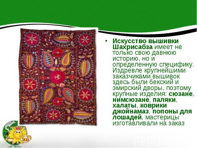 Искусство вышивки Шахрисабза имеет не только свою давнюю историю, но и определенную специфику. Издревле крупнейшими заказчиками вышивок здесь были бекский и эмирский дворы, поэтому крупные изделия: сюзане, нимсюзане, паляки, халаты, коврики джойнама…
